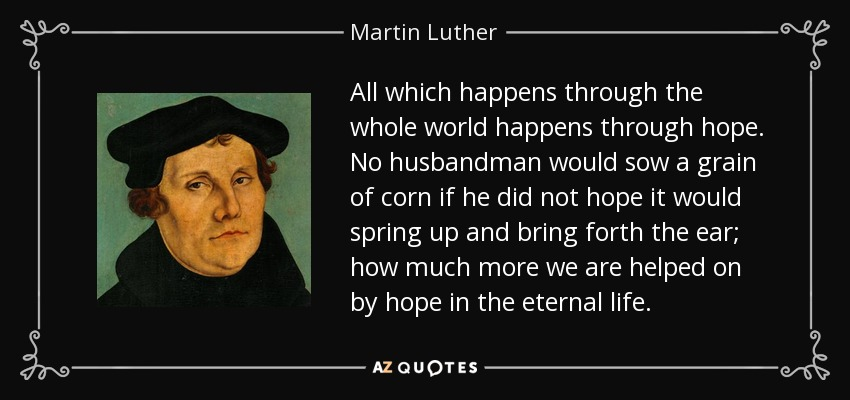 All which happens through the whole world happens through hope. No husbandman would sow a grain of corn if he did not hope it would spring up and bring forth the ear; how much more we are helped on by hope in the eternal life. - Martin Luther