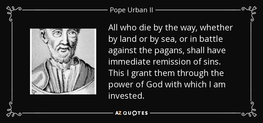 All who die by the way, whether by land or by sea, or in battle against the pagans, shall have immediate remission of sins. This I grant them through the power of God with which I am invested. - Pope Urban II