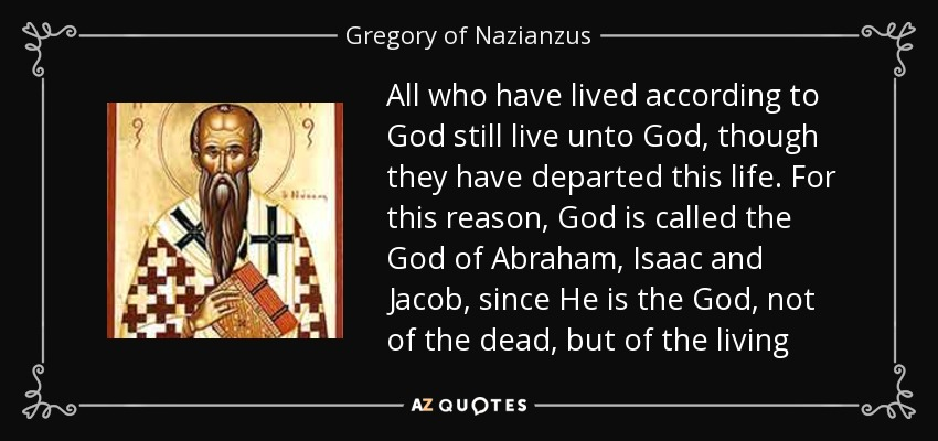All who have lived according to God still live unto God, though they have departed this life. For this reason, God is called the God of Abraham, Isaac and Jacob, since He is the God, not of the dead, but of the living - Gregory of Nazianzus