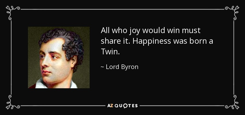 All who joy would win must share it. Happiness was born a Twin. - Lord Byron