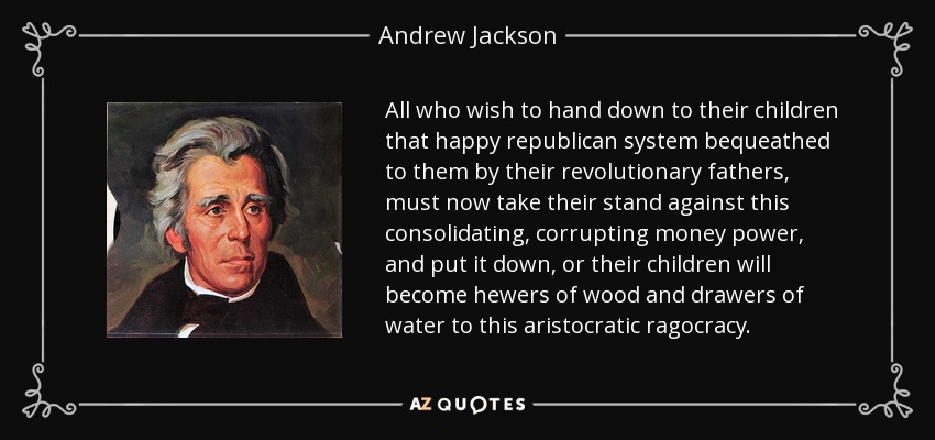 All who wish to hand down to their children that happy republican system bequeathed to them by their revolutionary fathers, must now take their stand against this consolidating, corrupting money power, and put it down, or their children will become hewers of wood and drawers of water to this aristocratic ragocracy. - Andrew Jackson