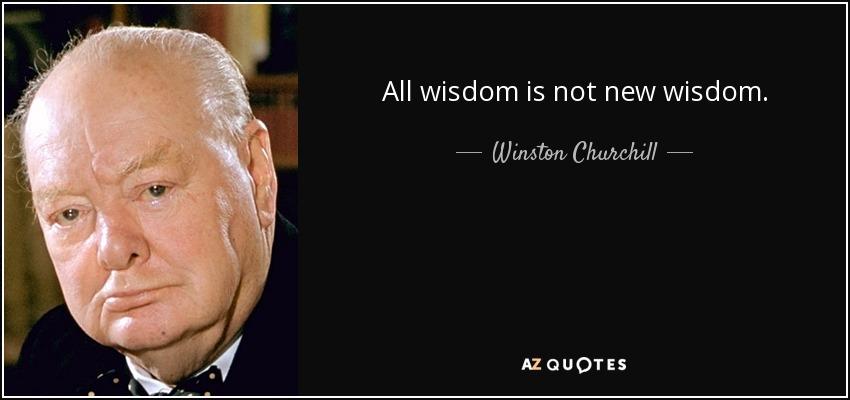 All wisdom is not new wisdom. - Winston Churchill