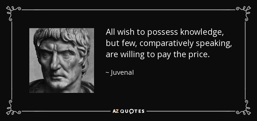 All wish to possess knowledge, but few, comparatively speaking, are willing to pay the price. - Juvenal
