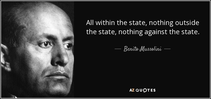 All within the state, nothing outside the state, nothing against the state. - Benito Mussolini