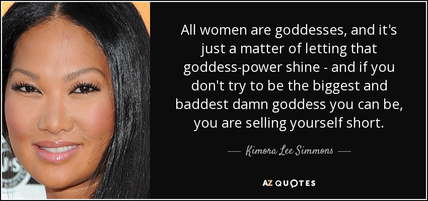 All women are goddesses, and it's just a matter of letting that goddess-power shine - and if you don't try to be the biggest and baddest damn goddess you can be, you are selling yourself short. - Kimora Lee Simmons