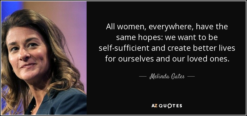 All women, everywhere, have the same hopes: we want to be self-sufficient and create better lives for ourselves and our loved ones. - Melinda Gates
