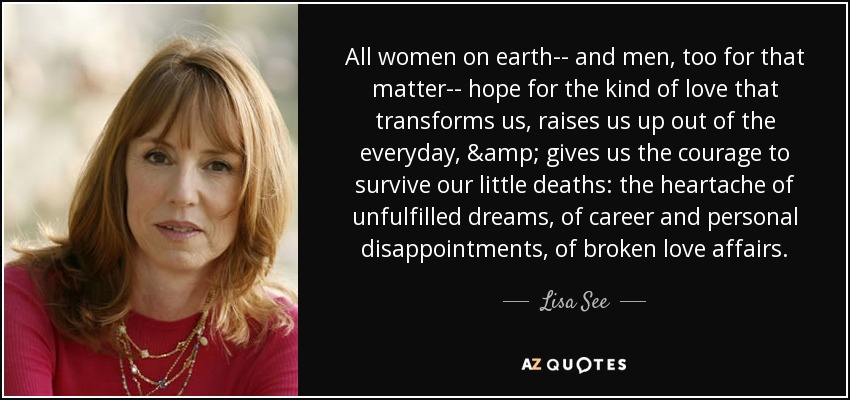 All women on earth-- and men, too for that matter-- hope for the kind of love that transforms us, raises us up out of the everyday, & gives us the courage to survive our little deaths: the heartache of unfulfilled dreams, of career and personal disappointments, of broken love affairs. - Lisa See