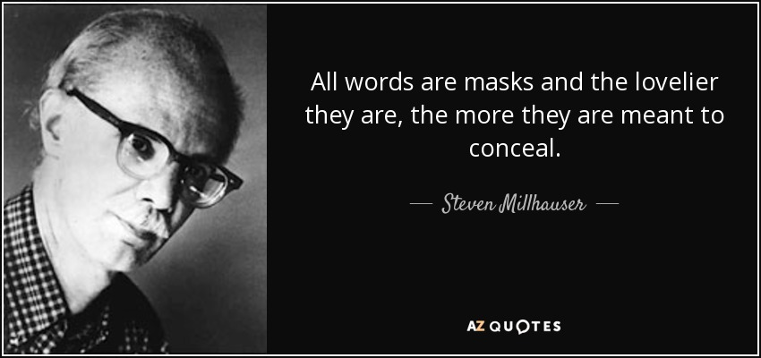 All words are masks and the lovelier they are, the more they are meant to conceal. - Steven Millhauser