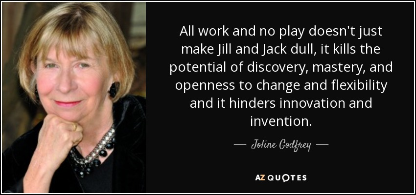 All work and no play doesn't just make Jill and Jack dull, it kills the potential of discovery, mastery, and openness to change and flexibility and it hinders innovation and invention. - Joline Godfrey