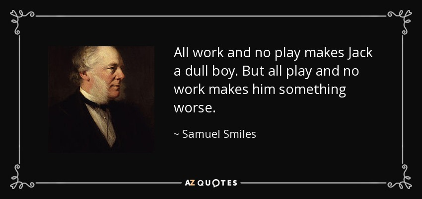 All work and no play makes Jack a dull boy. But all play and no work makes him something worse. - Samuel Smiles