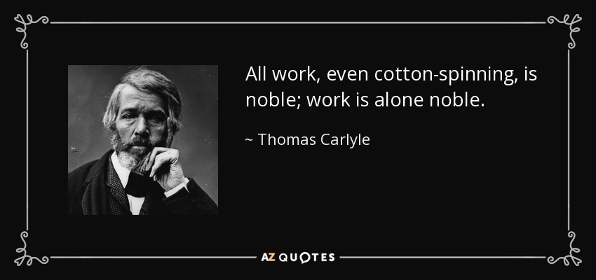 All work, even cotton-spinning, is noble; work is alone noble. - Thomas Carlyle