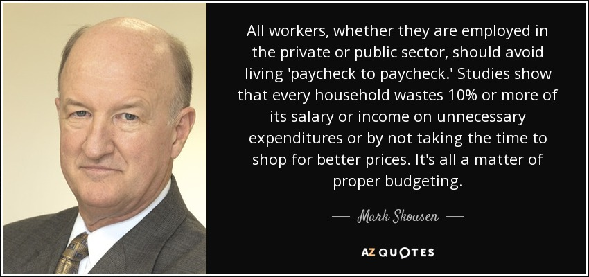 All workers, whether they are employed in the private or public sector, should avoid living 'paycheck to paycheck.' Studies show that every household wastes 10% or more of its salary or income on unnecessary expenditures or by not taking the time to shop for better prices. It's all a matter of proper budgeting. - Mark Skousen