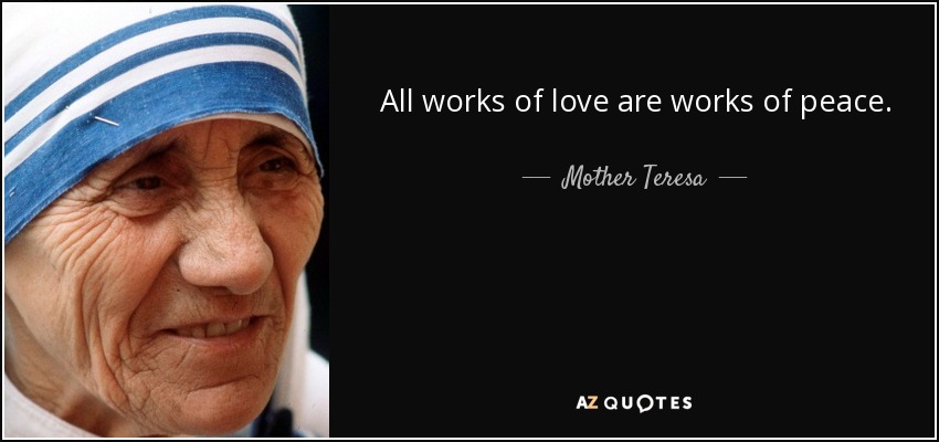 All works of love are works of peace. - Mother Teresa