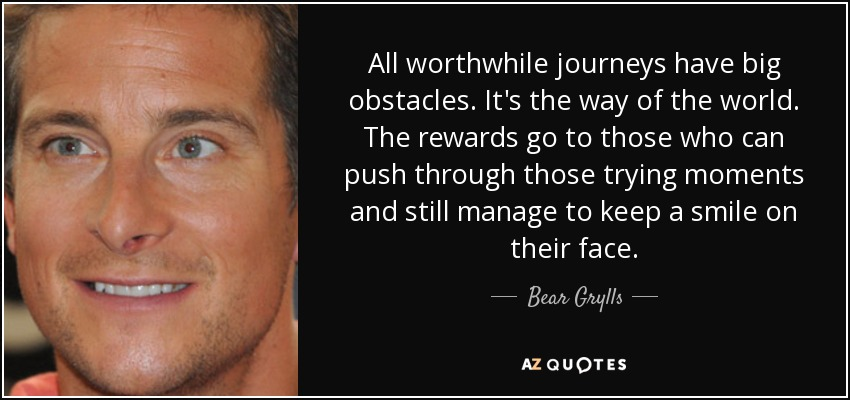 All worthwhile journeys have big obstacles. It's the way of the world. The rewards go to those who can push through those trying moments and still manage to keep a smile on their face. - Bear Grylls