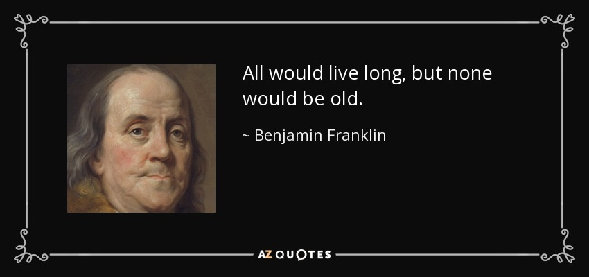 All would live long, but none would be old. - Benjamin Franklin
