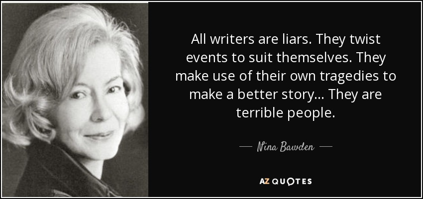 All writers are liars. They twist events to suit themselves. They make use of their own tragedies to make a better story... They are terrible people. - Nina Bawden