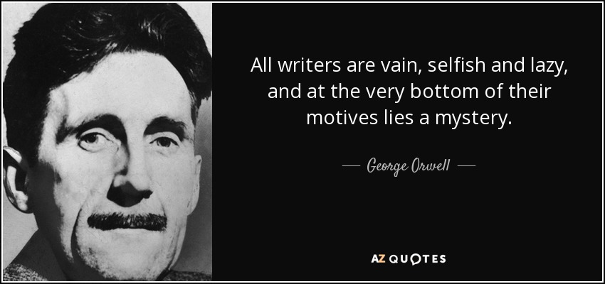 All writers are vain, selfish and lazy, and at the very bottom of their motives lies a mystery. - George Orwell