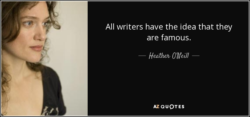 All writers have the idea that they are famous. - Heather O'Neill