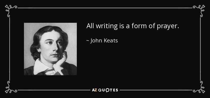 All writing is a form of prayer. - John Keats