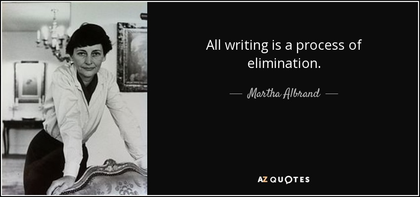 All writing is a process of elimination. - Martha Albrand