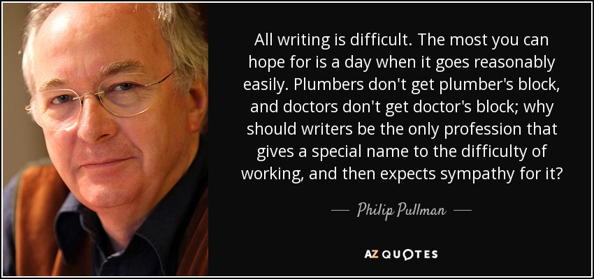 All writing is difficult. The most you can hope for is a day when it goes reasonably easily. Plumbers don't get plumber's block, and doctors don't get doctor's block; why should writers be the only profession that gives a special name to the difficulty of working, and then expects sympathy for it? - Philip Pullman