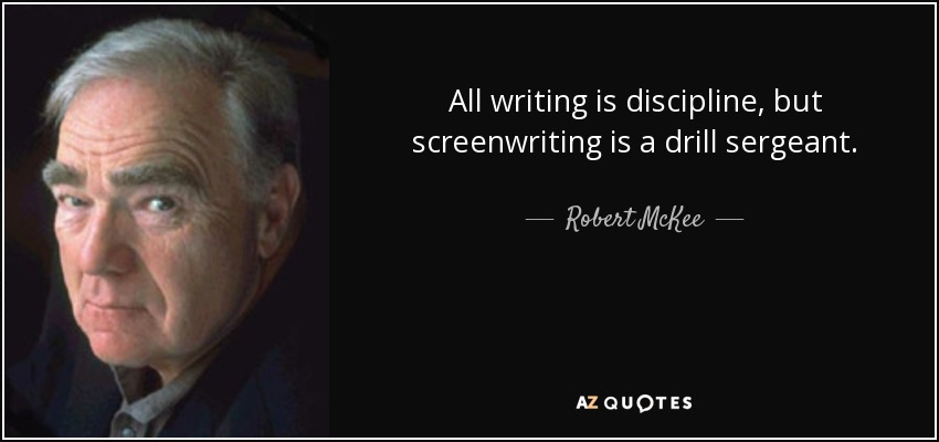 All writing is discipline, but screenwriting is a drill sergeant. - Robert McKee