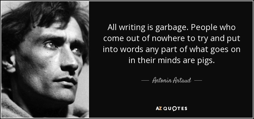 All writing is garbage. People who come out of nowhere to try and put into words any part of what goes on in their minds are pigs. - Antonin Artaud