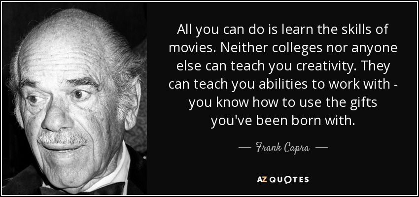All you can do is learn the skills of movies. Neither colleges nor anyone else can teach you creativity. They can teach you abilities to work with - you know how to use the gifts you've been born with. - Frank Capra