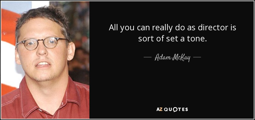 All you can really do as director is sort of set a tone. - Adam McKay
