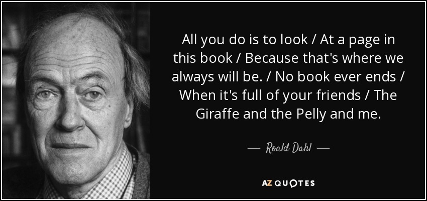 All you do is to look / At a page in this book / Because that's where we always will be. / No book ever ends / When it's full of your friends / The Giraffe and the Pelly and me. - Roald Dahl