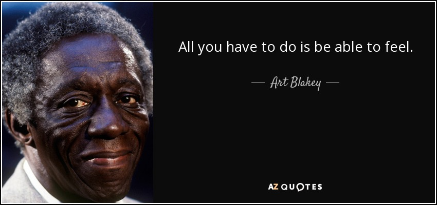 All you have to do is be able to feel. - Art Blakey