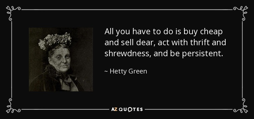 All you have to do is buy cheap and sell dear, act with thrift and shrewdness, and be persistent. - Hetty Green