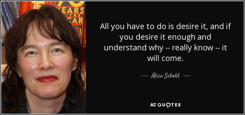 All you have to do is desire it, and if you desire it enough and understand why -- really know -- it will come. - Alice Sebold