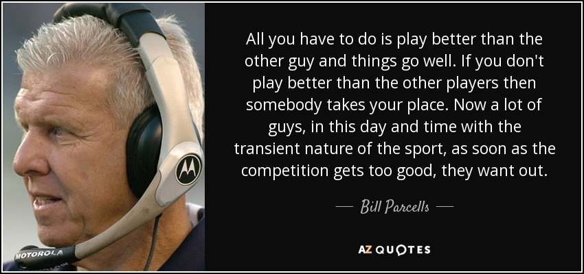 All you have to do is play better than the other guy and things go well. If you don't play better than the other players then somebody takes your place. Now a lot of guys, in this day and time with the transient nature of the sport, as soon as the competition gets too good, they want out. - Bill Parcells