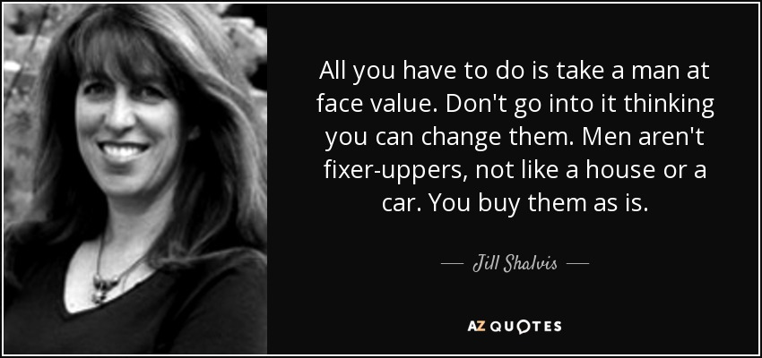 All you have to do is take a man at face value. Don't go into it thinking you can change them. Men aren't fixer-uppers, not like a house or a car. You buy them as is. - Jill Shalvis