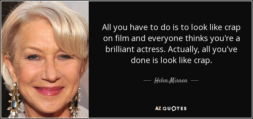 All you have to do is to look like crap on film and everyone thinks you're a brilliant actress. Actually, all you've done is look like crap. - Helen Mirren