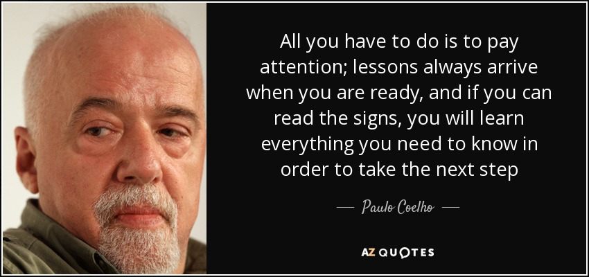 All you have to do is to pay attention; lessons always arrive when you are ready, and if you can read the signs, you will learn everything you need to know in order to take the next step - Paulo Coelho