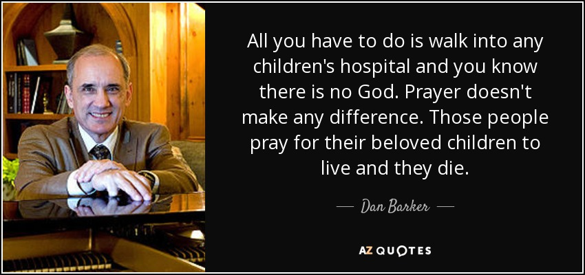 All you have to do is walk into any children's hospital and you know there is no God. Prayer doesn't make any difference. Those people pray for their beloved children to live and they die. - Dan Barker