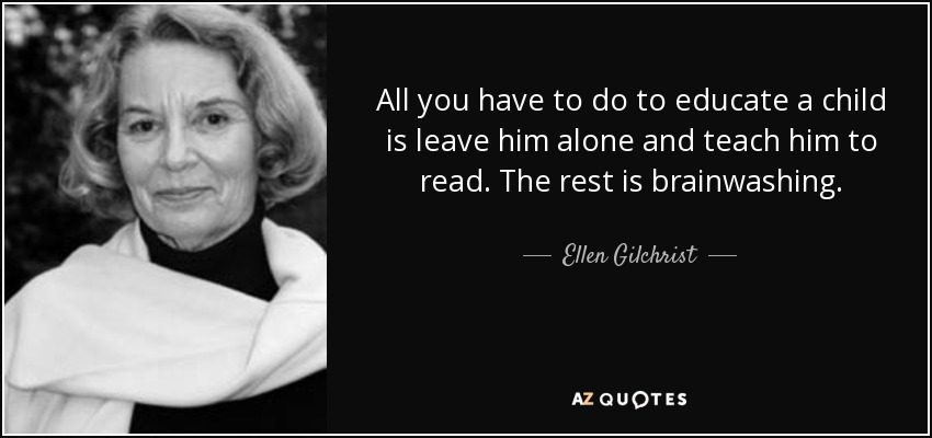 All you have to do to educate a child is leave him alone and teach him to read. The rest is brainwashing. - Ellen Gilchrist