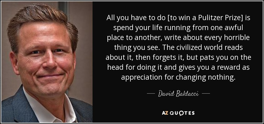 All you have to do [to win a Pulitzer Prize] is spend your life running from one awful place to another, write about every horrible thing you see. The civilized world reads about it, then forgets it, but pats you on the head for doing it and gives you a reward as appreciation for changing nothing. - David Baldacci