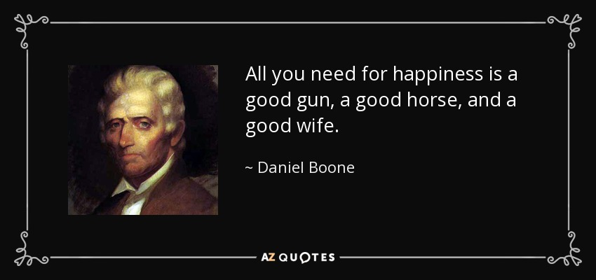 All you need for happiness is a good gun, a good horse, and a good wife. - Daniel Boone