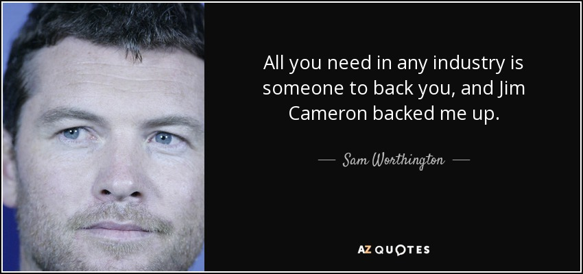 All you need in any industry is someone to back you, and Jim Cameron backed me up. - Sam Worthington