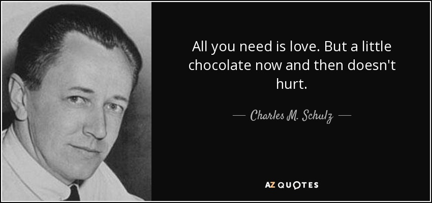 All you need is love. But a little chocolate now and then doesn't hurt. - Charles M. Schulz