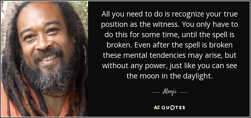 All you need to do is recognize your true position as the witness. You only have to do this for some time, until the spell is broken. Even after the spell is broken these mental tendencies may arise, but without any power, just like you can see the moon in the daylight. - Mooji