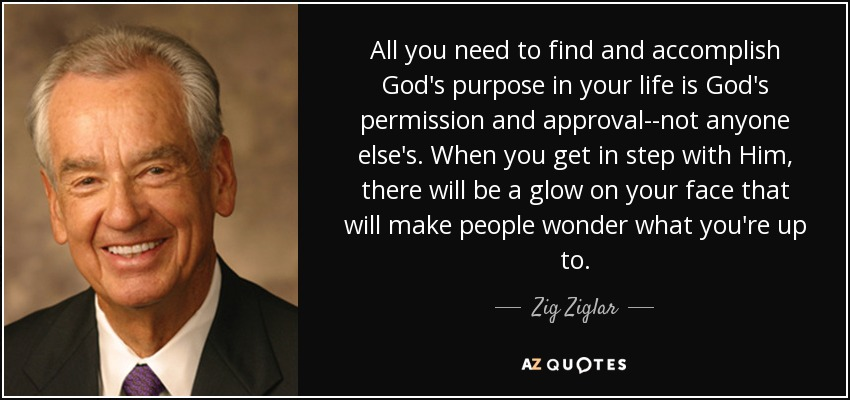 All you need to find and accomplish God's purpose in your life is God's permission and approval--not anyone else's. When you get in step with Him, there will be a glow on your face that will make people wonder what you're up to. - Zig Ziglar