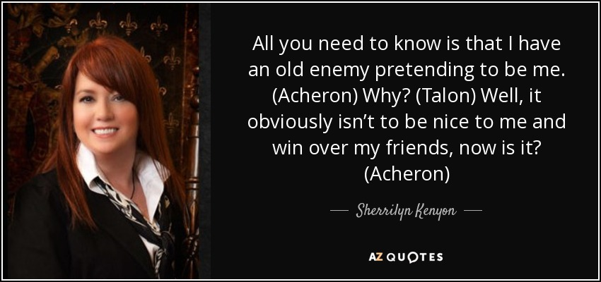 All you need to know is that I have an old enemy pretending to be me. (Acheron) Why? (Talon) Well, it obviously isn't to be nice to me and win over my friends, now is it? (Acheron) - Sherrilyn Kenyon