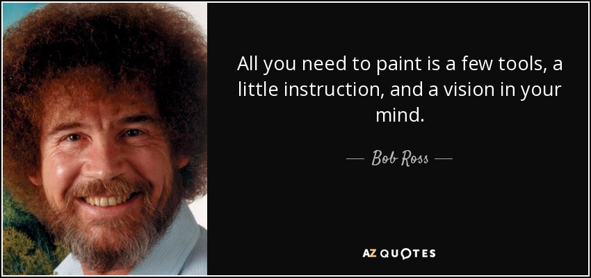 All you need to paint is a few tools, a little instruction, and a vision in your mind. - Bob Ross
