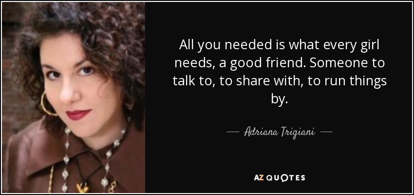 All you needed is what every girl needs, a good friend. Someone to talk to, to share with, to run things by. - Adriana Trigiani