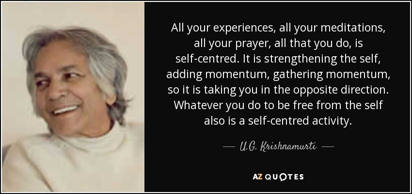 All your experiences, all your meditations, all your prayer, all that you do, is self-centred. It is strengthening the self, adding momentum, gathering momentum, so it is taking you in the opposite direction. Whatever you do to be free from the self also is a self-centred activity. - U.G. Krishnamurti