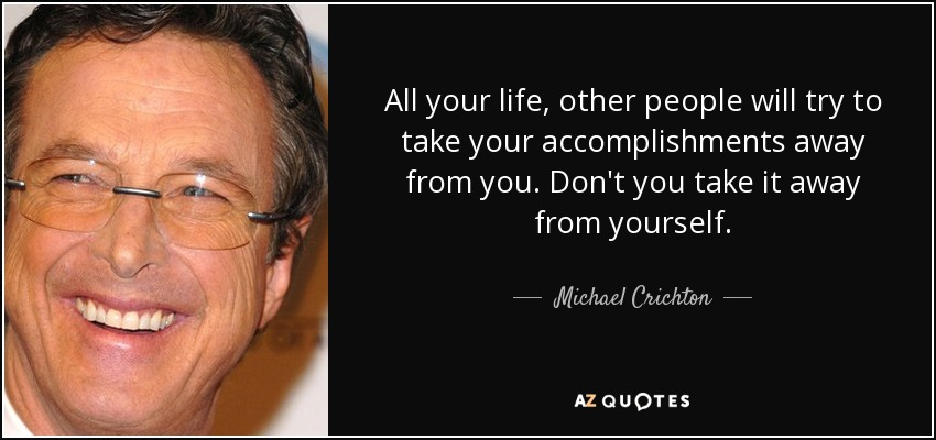 All your life, other people will try to take your accomplishments away from you. Don't you take it away from yourself. - Michael Crichton